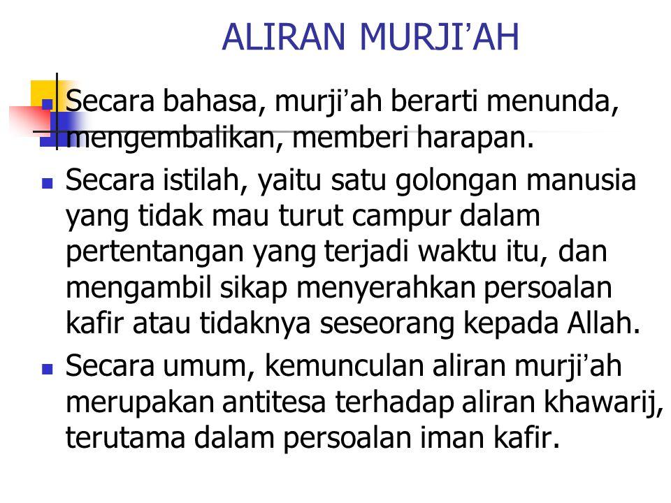 ALIRAN MURJI ' AH Secara bahasa, murji ' ah berarti menunda, mengembalikan, memberi harapan. Secara istilah, yaitu satu golongan manusia yang tidak ma