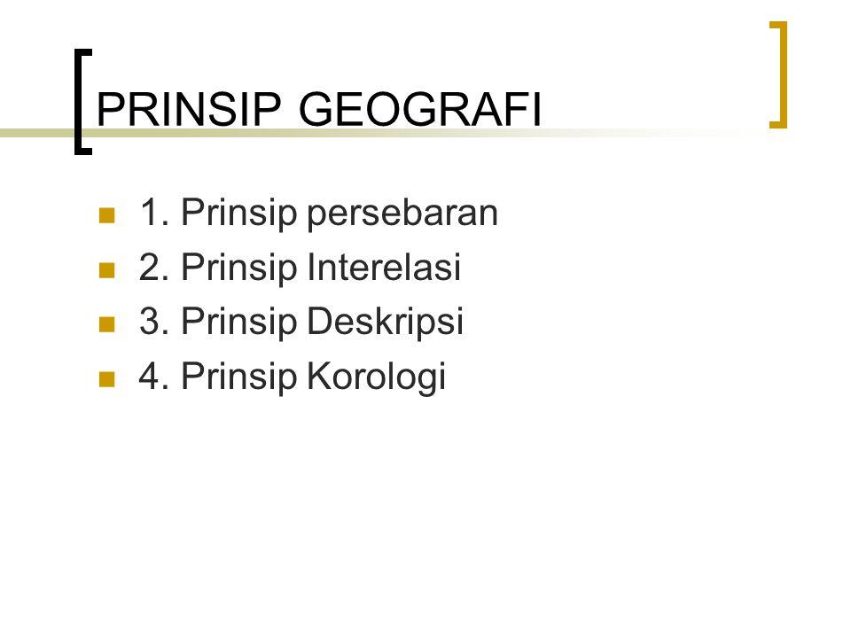 PRINSIP GEOGRAFI 1. Prinsip persebaran 2. Prinsip Interelasi 3. Prinsip Deskripsi 4. Prinsip Korologi