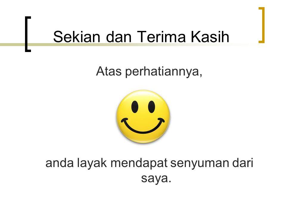 Sekian dan Terima Kasih Atas perhatiannya, anda layak mendapat senyuman dari saya.