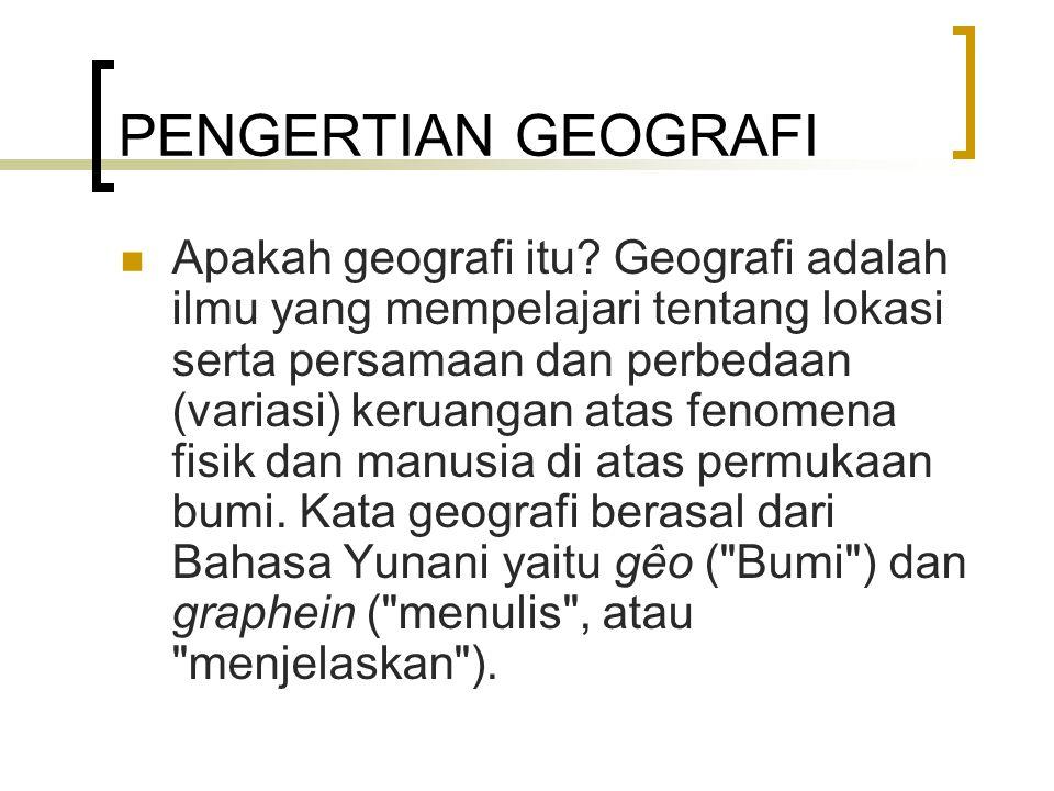 PENGERTIAN GEOGRAFI Apakah geografi itu? Geografi adalah ilmu yang mempelajari tentang lokasi serta persamaan dan perbedaan (variasi) keruangan atas f