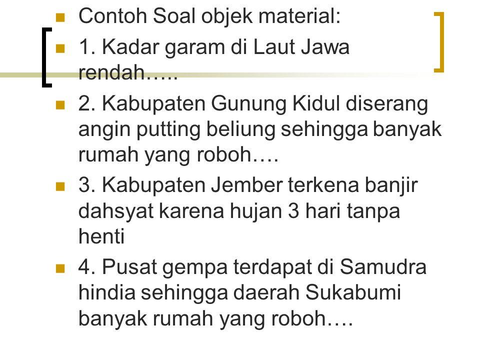 Contoh Soal objek material: 1. Kadar garam di Laut Jawa rendah….. 2. Kabupaten Gunung Kidul diserang angin putting beliung sehingga banyak rumah yang