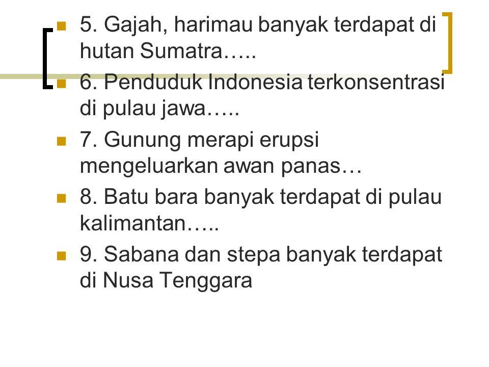 5. Gajah, harimau banyak terdapat di hutan Sumatra….. 6. Penduduk Indonesia terkonsentrasi di pulau jawa….. 7. Gunung merapi erupsi mengeluarkan awan