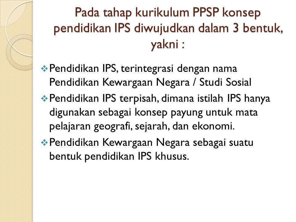 Pada tahap kurikulum PPSP konsep pendidikan IPS diwujudkan dalam 3 bentuk, yakni :  Pendidikan IPS, terintegrasi dengan nama Pendidikan Kewargaan Negara / Studi Sosial  Pendidikan IPS terpisah, dimana istilah IPS hanya digunakan sebagai konsep payung untuk mata pelajaran geografi, sejarah, dan ekonomi.