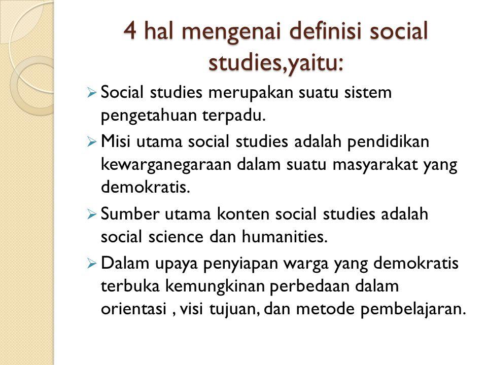 4 hal mengenai definisi social studies,yaitu:  Social studies merupakan suatu sistem pengetahuan terpadu.