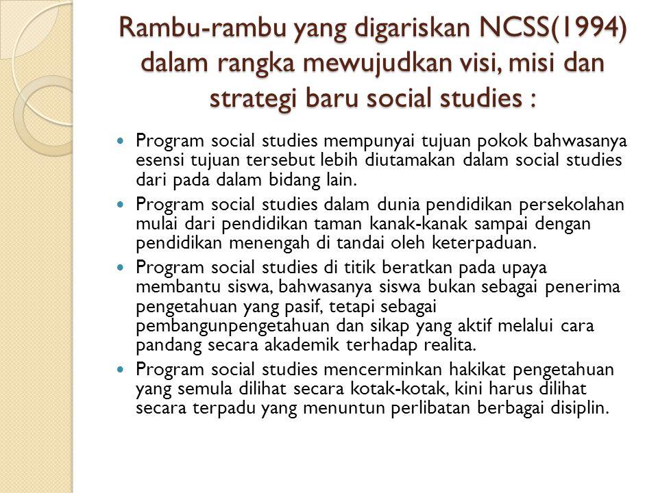 Rambu-rambu yang digariskan NCSS(1994) dalam rangka mewujudkan visi, misi dan strategi baru social studies : Program social studies mempunyai tujuan pokok bahwasanya esensi tujuan tersebut lebih diutamakan dalam social studies dari pada dalam bidang lain.