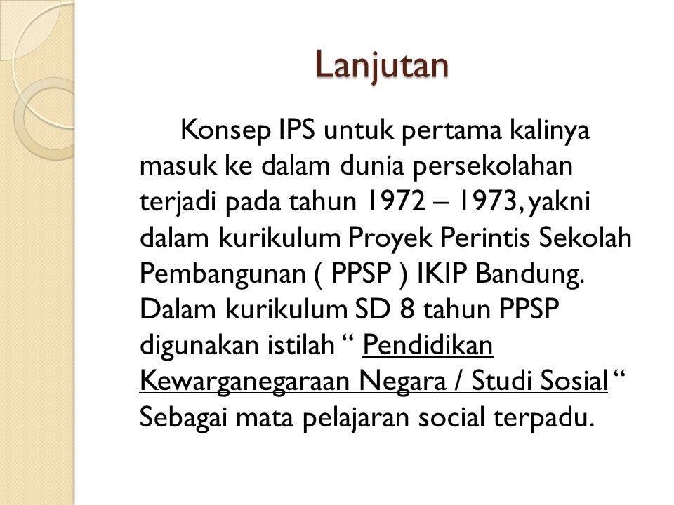Lanjutan Konsep IPS untuk pertama kalinya masuk ke dalam dunia persekolahan terjadi pada tahun 1972 – 1973, yakni dalam kurikulum Proyek Perintis Sekolah Pembangunan ( PPSP ) IKIP Bandung.