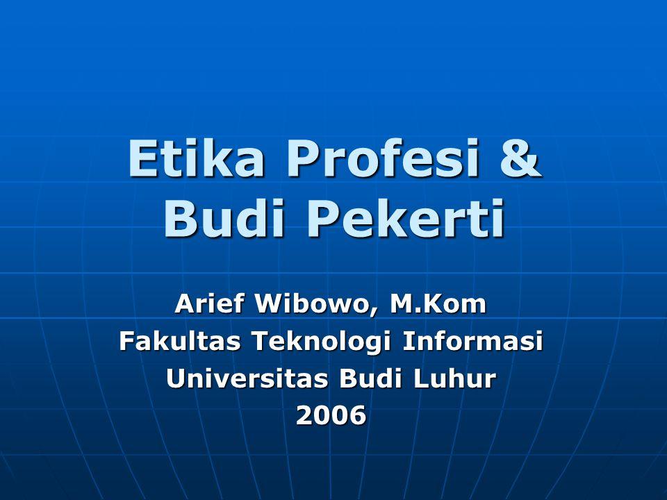 Etika Profesi & Budi Pekerti Arief Wibowo, M.Kom Fakultas Teknologi Informasi Universitas Budi Luhur 2006