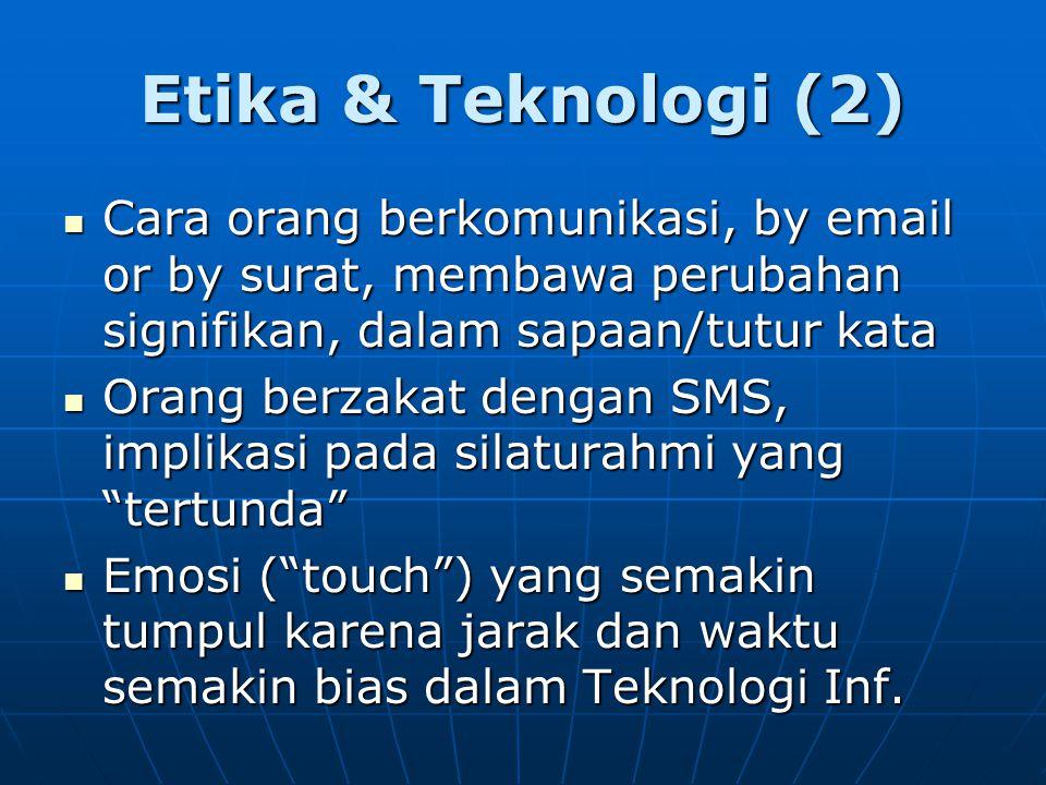 Etika & Teknologi (2) Cara orang berkomunikasi, by email or by surat, membawa perubahan signifikan, dalam sapaan/tutur kata Cara orang berkomunikasi, by email or by surat, membawa perubahan signifikan, dalam sapaan/tutur kata Orang berzakat dengan SMS, implikasi pada silaturahmi yang tertunda Orang berzakat dengan SMS, implikasi pada silaturahmi yang tertunda Emosi ( touch ) yang semakin tumpul karena jarak dan waktu semakin bias dalam Teknologi Inf.