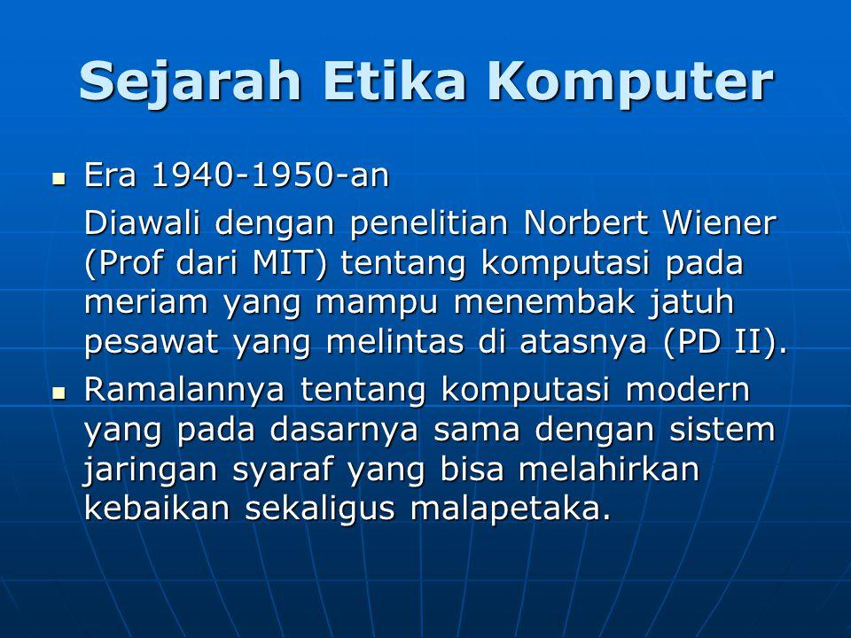 Sejarah Etika Komputer Era 1940-1950-an Era 1940-1950-an Diawali dengan penelitian Norbert Wiener (Prof dari MIT) tentang komputasi pada meriam yang mampu menembak jatuh pesawat yang melintas di atasnya (PD II).