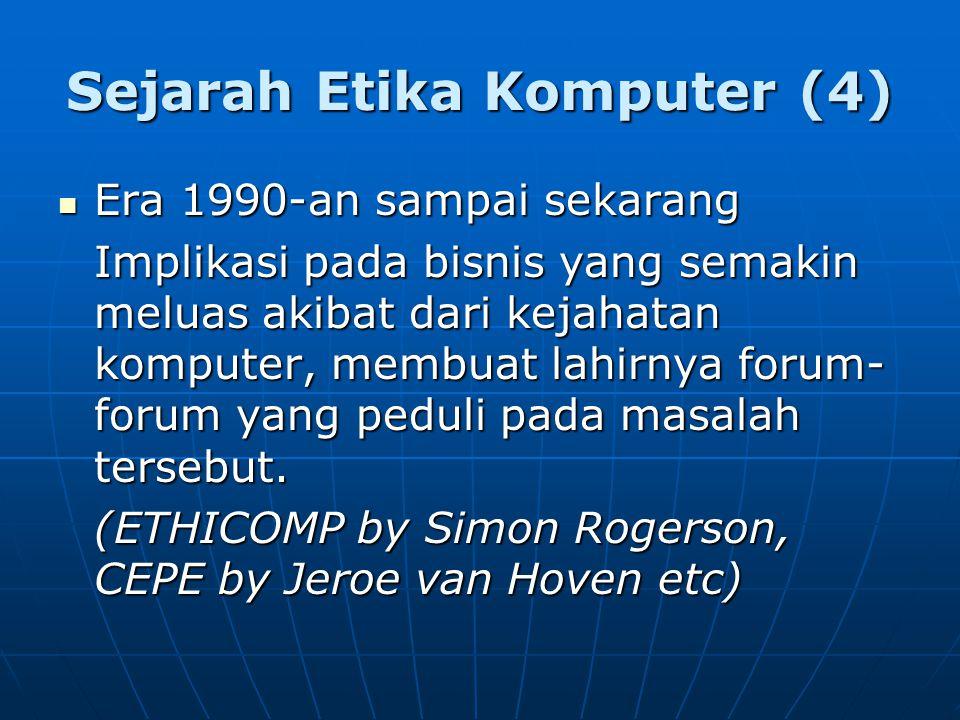 Sejarah Etika Komputer (4) Era 1990-an sampai sekarang Era 1990-an sampai sekarang Implikasi pada bisnis yang semakin meluas akibat dari kejahatan komputer, membuat lahirnya forum- forum yang peduli pada masalah tersebut.
