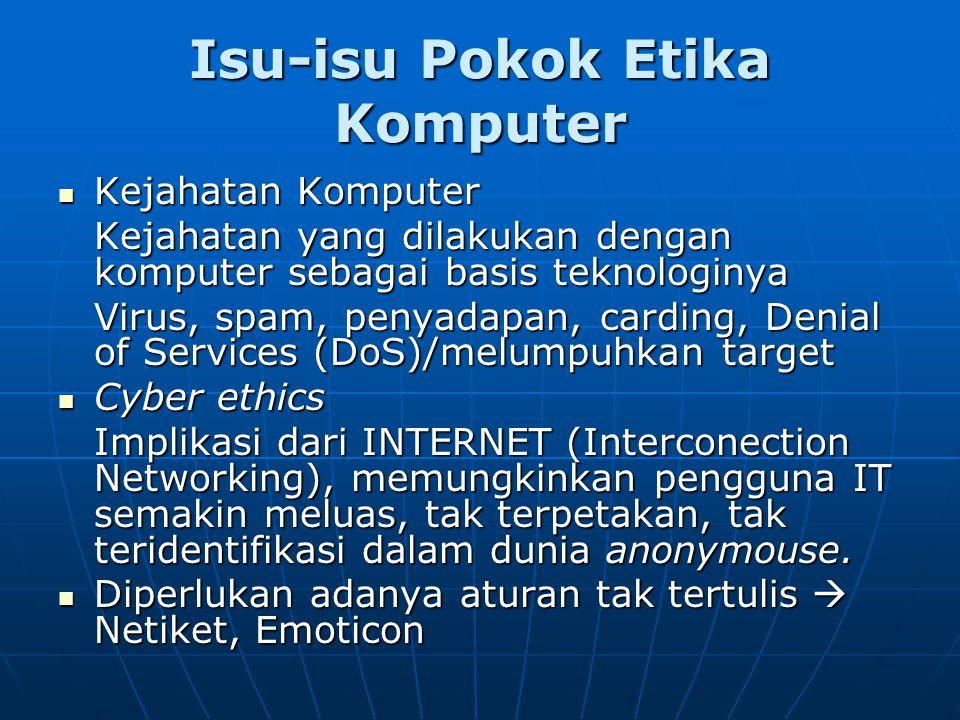 Isu-isu Pokok Etika Komputer Kejahatan Komputer Kejahatan Komputer Kejahatan yang dilakukan dengan komputer sebagai basis teknologinya Virus, spam, penyadapan, carding, Denial of Services (DoS)/melumpuhkan target Cyber ethics Cyber ethics Implikasi dari INTERNET (Interconection Networking), memungkinkan pengguna IT semakin meluas, tak terpetakan, tak teridentifikasi dalam dunia anonymouse.