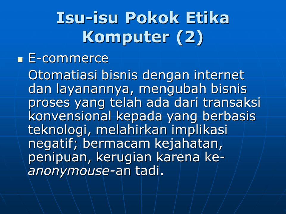 Isu-isu Pokok Etika Komputer (2) E-commerce E-commerce Otomatiasi bisnis dengan internet dan layanannya, mengubah bisnis proses yang telah ada dari tr