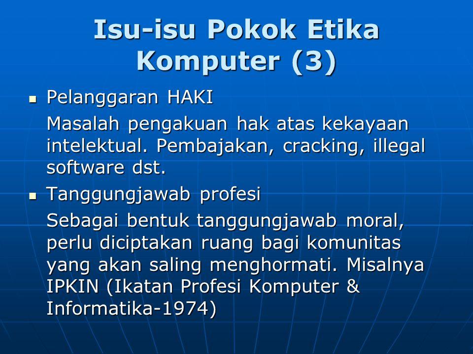 Isu-isu Pokok Etika Komputer (3) Pelanggaran HAKI Pelanggaran HAKI Masalah pengakuan hak atas kekayaan intelektual. Pembajakan, cracking, illegal soft