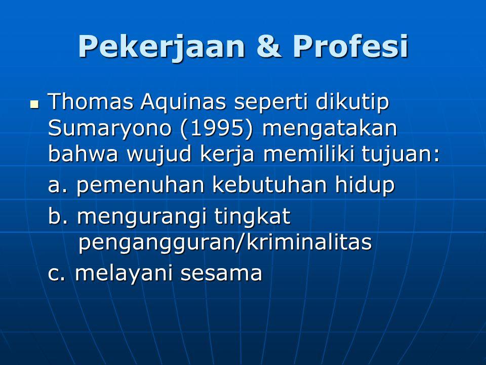 Pekerjaan & Profesi Thomas Aquinas seperti dikutip Sumaryono (1995) mengatakan bahwa wujud kerja memiliki tujuan: Thomas Aquinas seperti dikutip Sumaryono (1995) mengatakan bahwa wujud kerja memiliki tujuan: a.