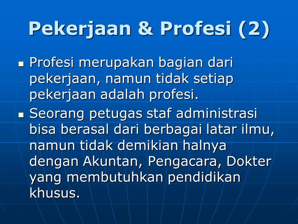 Pekerjaan & Profesi (2) Profesi merupakan bagian dari pekerjaan, namun tidak setiap pekerjaan adalah profesi. Profesi merupakan bagian dari pekerjaan,