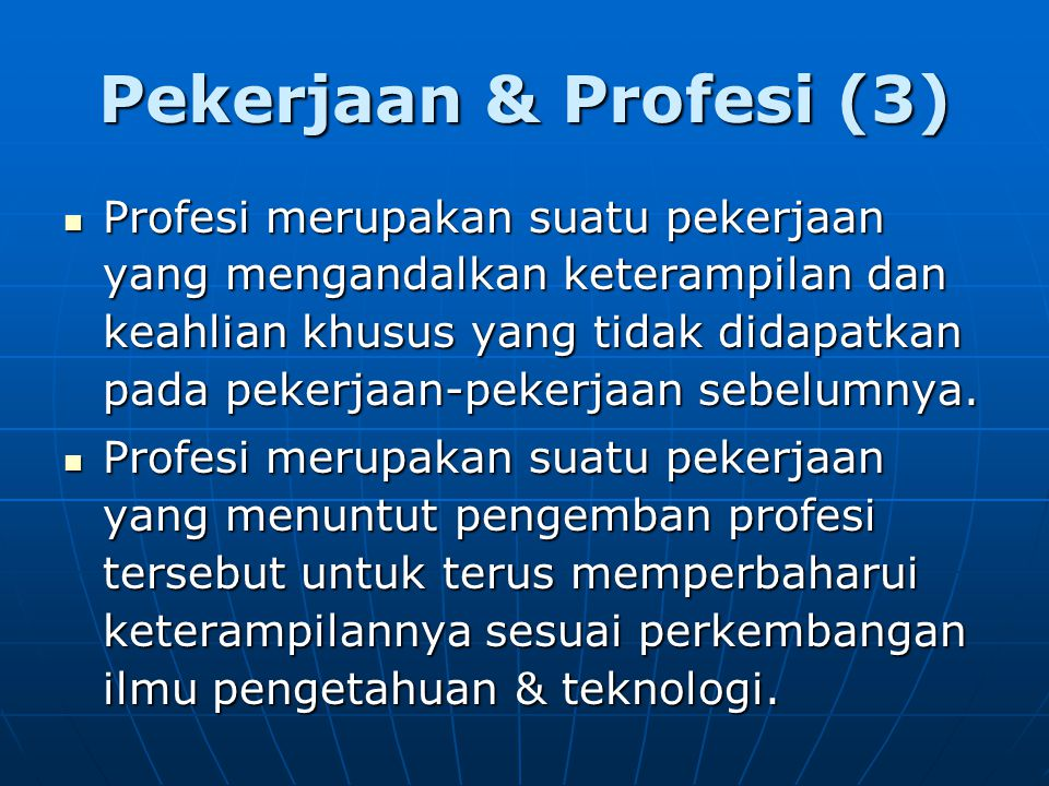 Pekerjaan & Profesi (3) Profesi merupakan suatu pekerjaan yang mengandalkan keterampilan dan keahlian khusus yang tidak didapatkan pada pekerjaan-peke
