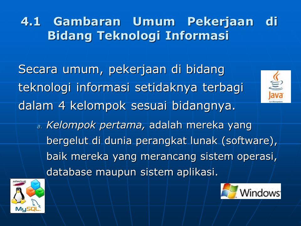 4.1 Gambaran Umum Pekerjaan di Bidang Teknologi Informasi Secara umum, pekerjaan di bidang teknologi informasi setidaknya terbagi dalam 4 kelompok sesuai bidangnya.