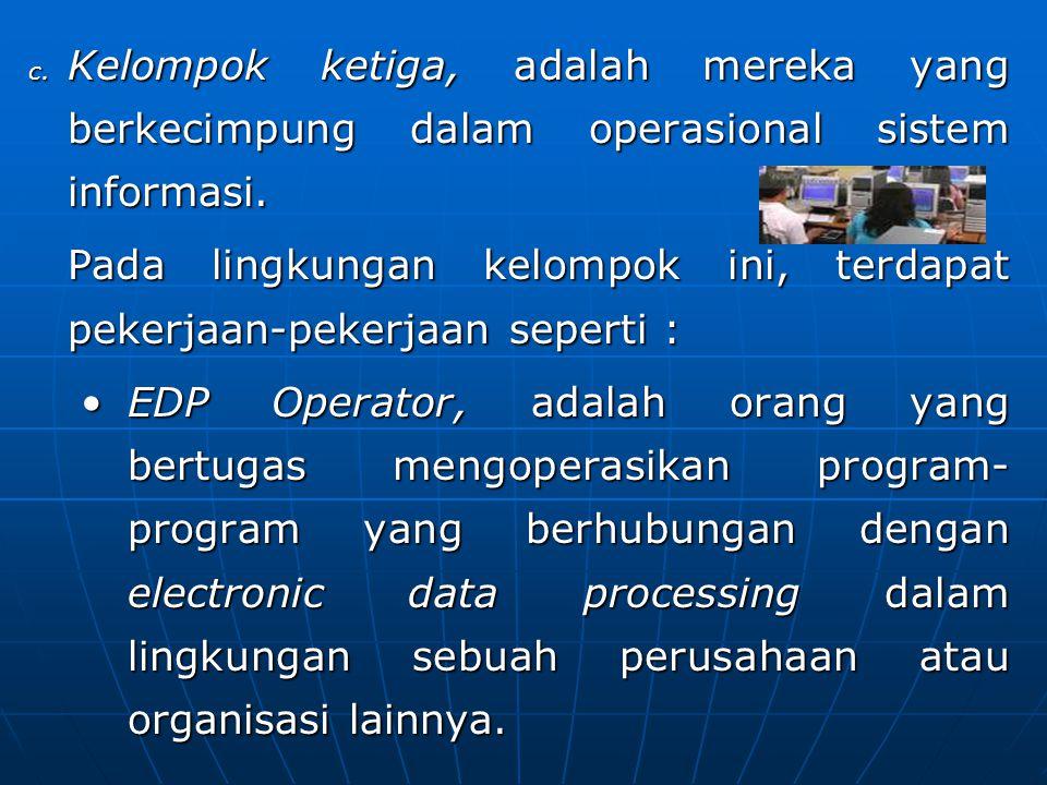 c. Kelompok ketiga, adalah mereka yang berkecimpung dalam operasional sistem informasi. Pada lingkungan kelompok ini, terdapat pekerjaan-pekerjaan sep