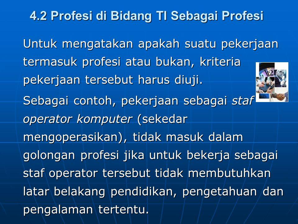 4.2 Profesi di Bidang TI Sebagai Profesi Untuk mengatakan apakah suatu pekerjaan termasuk profesi atau bukan, kriteria pekerjaan tersebut harus diuji.