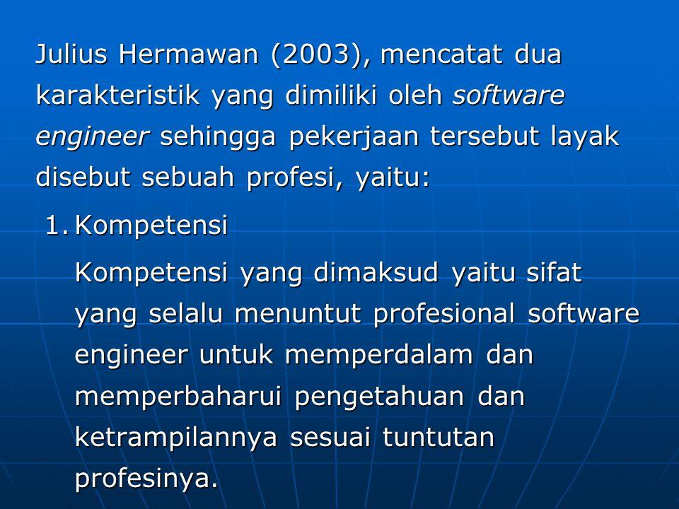 Julius Hermawan (2003), mencatat dua karakteristik yang dimiliki oleh software engineer sehingga pekerjaan tersebut layak disebut sebuah profesi, yaitu: 1.Kompetensi Kompetensi yang dimaksud yaitu sifat yang selalu menuntut profesional software engineer untuk memperdalam dan memperbaharui pengetahuan dan ketrampilannya sesuai tuntutan profesinya.