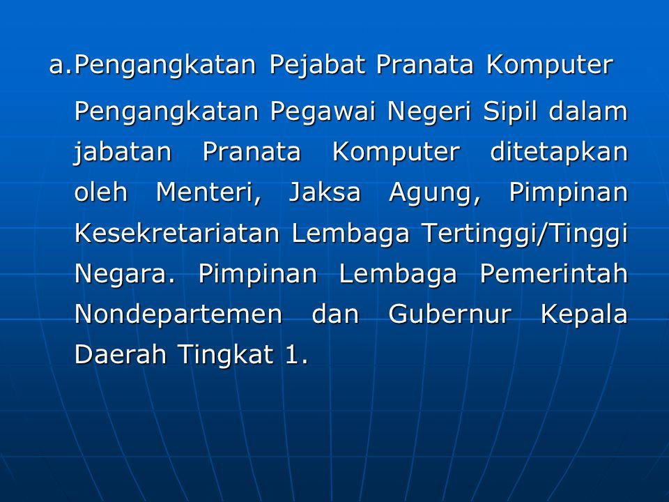 a.Pengangkatan Pejabat Pranata Komputer Pengangkatan Pegawai Negeri Sipil dalam jabatan Pranata Komputer ditetapkan oleh Menteri, Jaksa Agung, Pimpinan Kesekretariatan Lembaga Tertinggi/Tinggi Negara.