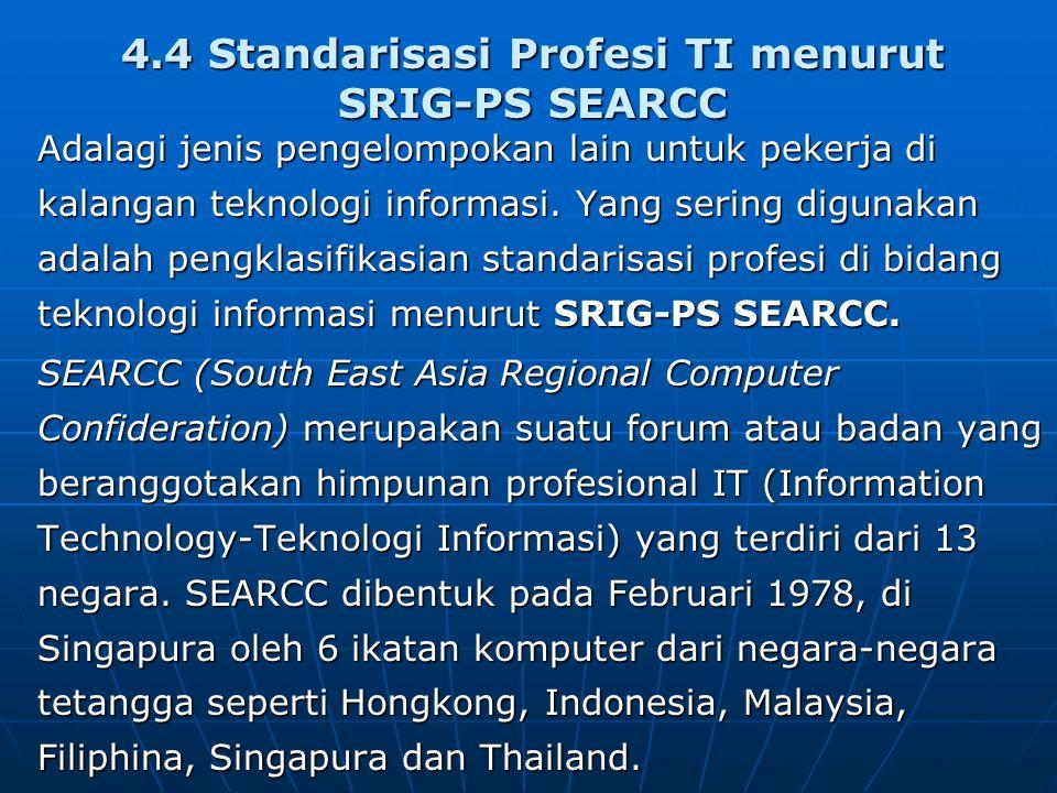 4.4 Standarisasi Profesi TI menurut SRIG-PS SEARCC Adalagi jenis pengelompokan lain untuk pekerja di kalangan teknologi informasi.