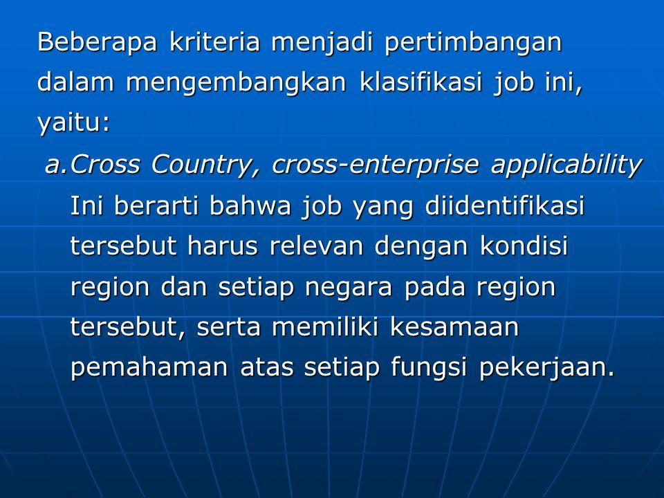 Beberapa kriteria menjadi pertimbangan dalam mengembangkan klasifikasi job ini, yaitu: a.Cross Country, cross-enterprise applicability Ini berarti bahwa job yang diidentifikasi tersebut harus relevan dengan kondisi region dan setiap negara pada region tersebut, serta memiliki kesamaan pemahaman atas setiap fungsi pekerjaan.