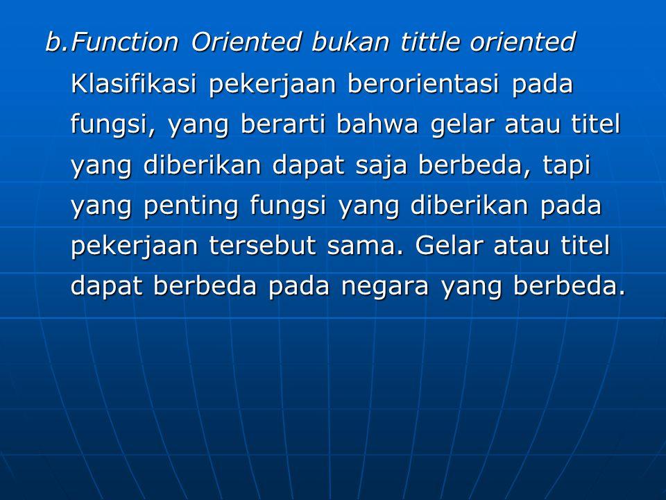 b.Function Oriented bukan tittle oriented Klasifikasi pekerjaan berorientasi pada fungsi, yang berarti bahwa gelar atau titel yang diberikan dapat saj