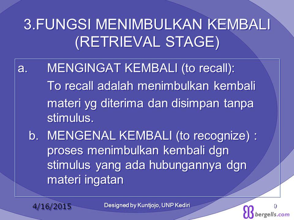3.FUNGSI MENIMBULKAN KEMBALI (RETRIEVAL STAGE) a. MENGINGAT KEMBALI (to recall): To recall adalah menimbulkan kembali materi yg diterima dan disimpan