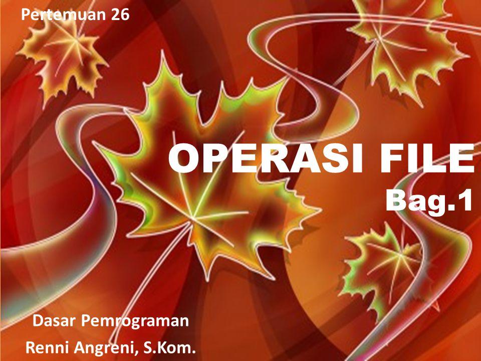 Pertemuan 26 OPERASI FILE Bag.1 Dasar Pemrograman Renni Angreni, S.Kom.