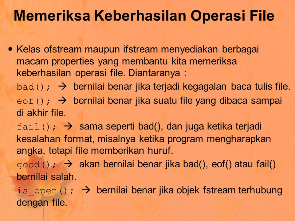 Memeriksa Keberhasilan Operasi File Kelas ofstream maupun ifstream menyediakan berbagai macam properties yang membantu kita memeriksa keberhasilan ope