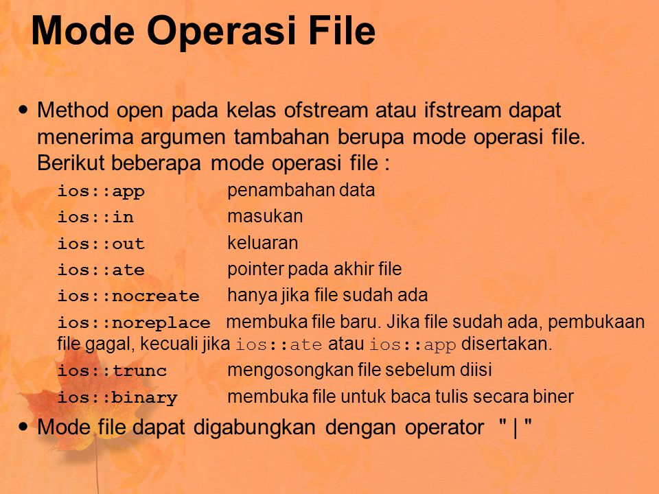 Mode Operasi File Method open pada kelas ofstream atau ifstream dapat menerima argumen tambahan berupa mode operasi file. Berikut beberapa mode operas