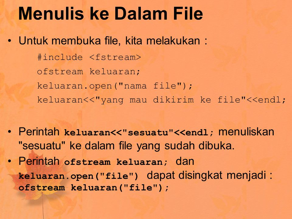 Menulis ke Dalam File Untuk membuka file, kita melakukan : #include ofstream keluaran; keluaran.open( nama file ); keluaran<< yang mau dikirim ke file <<endl; Perintah keluaran<< sesuatu <<endl; menuliskan sesuatu ke dalam file yang sudah dibuka.