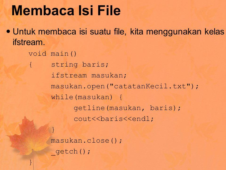 Membaca Isi File Untuk membaca isi suatu file, kita menggunakan kelas ifstream. void main() {string baris; ifstream masukan; masukan.open(