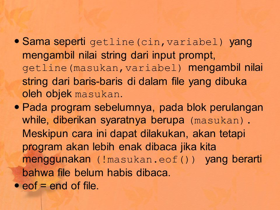 Sama seperti getline(cin,variabel) yang mengambil nilai string dari input prompt, getline(masukan,variabel) mengambil nilai string dari baris-baris di dalam file yang dibuka oleh objek masukan.