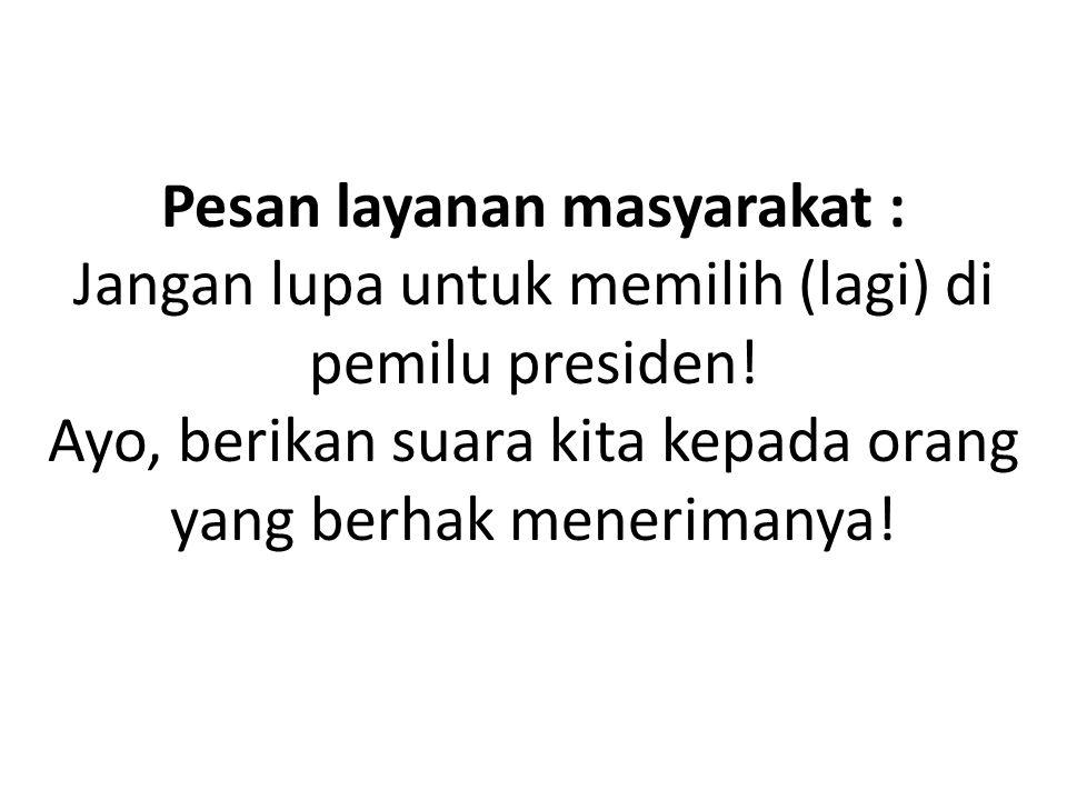 Pesan layanan masyarakat : Jangan lupa untuk memilih (lagi) di pemilu presiden! Ayo, berikan suara kita kepada orang yang berhak menerimanya!