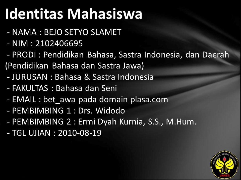 Identitas Mahasiswa - NAMA : BEJO SETYO SLAMET - NIM : 2102406695 - PRODI : Pendidikan Bahasa, Sastra Indonesia, dan Daerah (Pendidikan Bahasa dan Sastra Jawa) - JURUSAN : Bahasa & Sastra Indonesia - FAKULTAS : Bahasa dan Seni - EMAIL : bet_awa pada domain plasa.com - PEMBIMBING 1 : Drs.