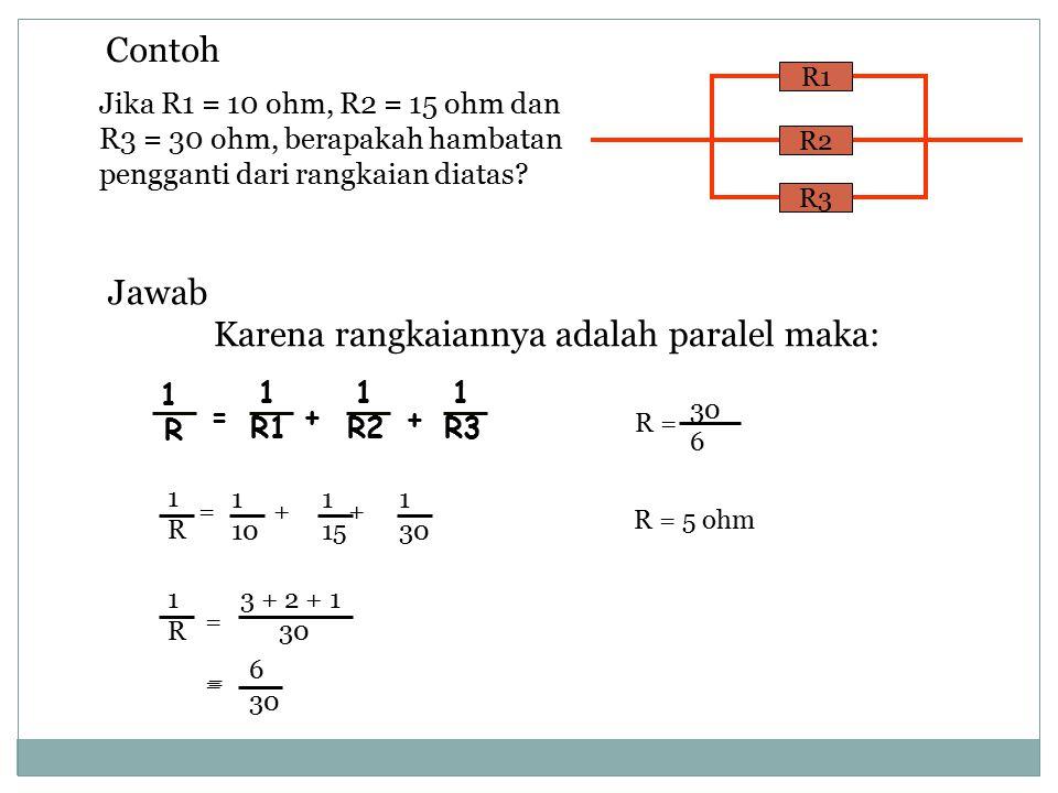 R2 R3 R1 Contoh Jika R1 = 10 ohm, R2 = 15 ohm dan R3 = 30 ohm, berapakah hambatan pengganti dari rangkaian diatas? 1 R 1 R1 1 R2 1 R3 =+ + Jawab Karen