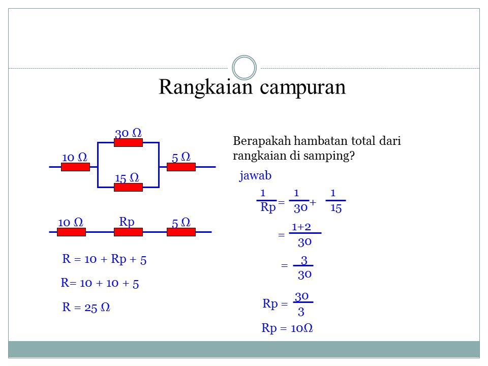 = + Rangkaian campuran 10 Ω 30 Ω 15 Ω 5 Ω 10 Ω Rp Berapakah hambatan total dari rangkaian di samping? jawab 1 Rp 1 30 1 15 = 1+2 30 = 3 30 Rp = 30 3 R
