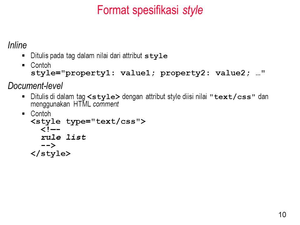 Format spesifikasi style Inline  Ditulis pada tag dalam nilai dari attribut style  Contoh style= property1: value1; property2: value2; … Document-level  Ditulis di dalam tag dengan attribut style diisi nilai text/css dan menggunakan HTML comment  Contoh 10