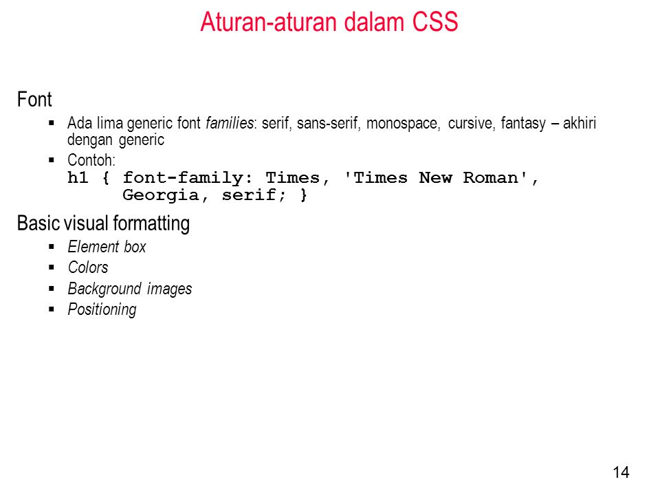 Aturan-aturan dalam CSS Font  Ada lima generic font families : serif, sans-serif, monospace, cursive, fantasy – akhiri dengan generic  Contoh: h1 { font-family: Times, Times New Roman , Georgia, serif; } Basic visual formatting  Element box  Colors  Background images  Positioning 14