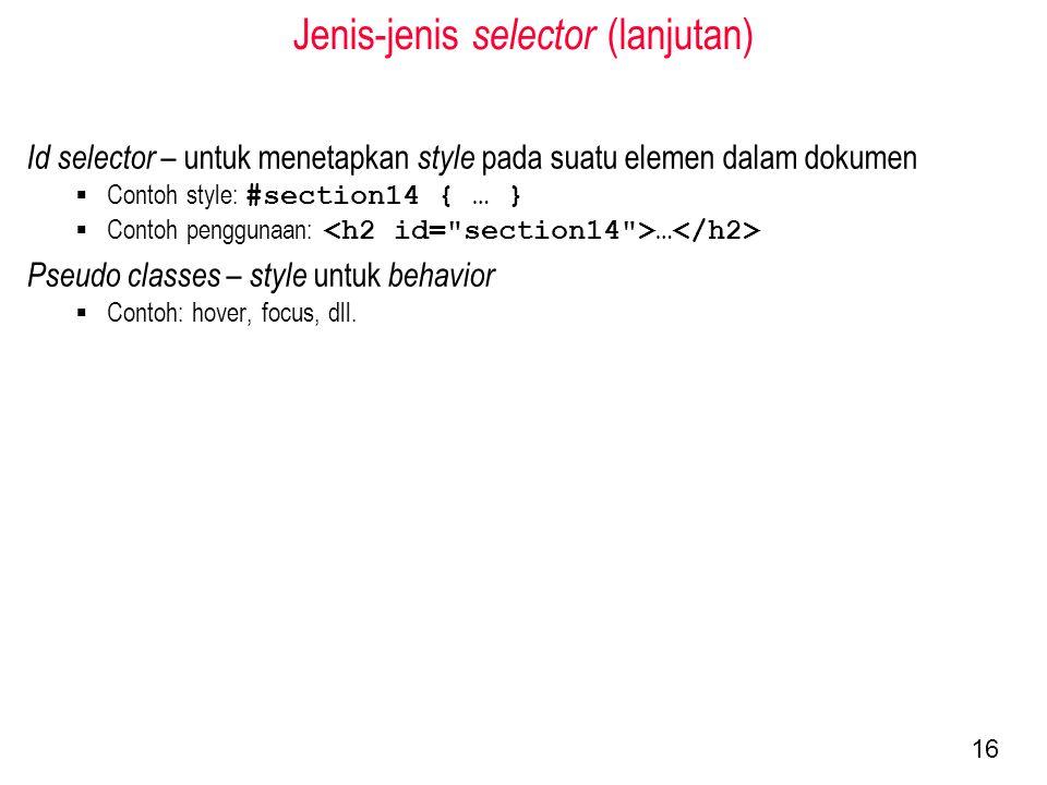 Jenis-jenis selector (lanjutan) Id selector – untuk menetapkan style pada suatu elemen dalam dokumen  Contoh style: #section14 { … }  Contoh penggunaan: … Pseudo classes – style untuk behavior  Contoh: hover, focus, dll.