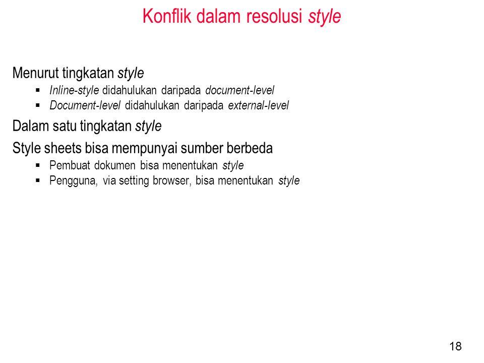 Konflik dalam resolusi style Menurut tingkatan style  Inline-style didahulukan daripada document-level  Document-level didahulukan daripada external-level Dalam satu tingkatan style Style sheets bisa mempunyai sumber berbeda  Pembuat dokumen bisa menentukan style  Pengguna, via setting browser, bisa menentukan style 18
