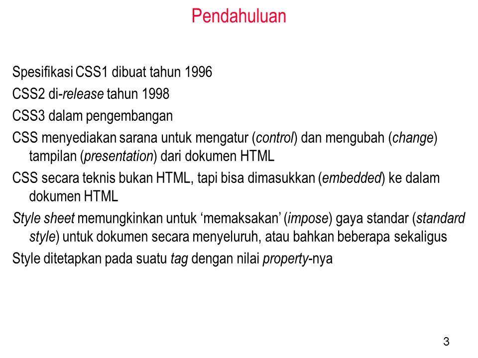 Pendahuluan Spesifikasi CSS1 dibuat tahun 1996 CSS2 di- release tahun 1998 CSS3 dalam pengembangan CSS menyediakan sarana untuk mengatur ( control ) dan mengubah ( change ) tampilan ( presentation ) dari dokumen HTML CSS secara teknis bukan HTML, tapi bisa dimasukkan ( embedded ) ke dalam dokumen HTML Style sheet memungkinkan untuk 'memaksakan' ( impose ) gaya standar ( standard style ) untuk dokumen secara menyeluruh, atau bahkan beberapa sekaligus Style ditetapkan pada suatu tag dengan nilai property -nya 3