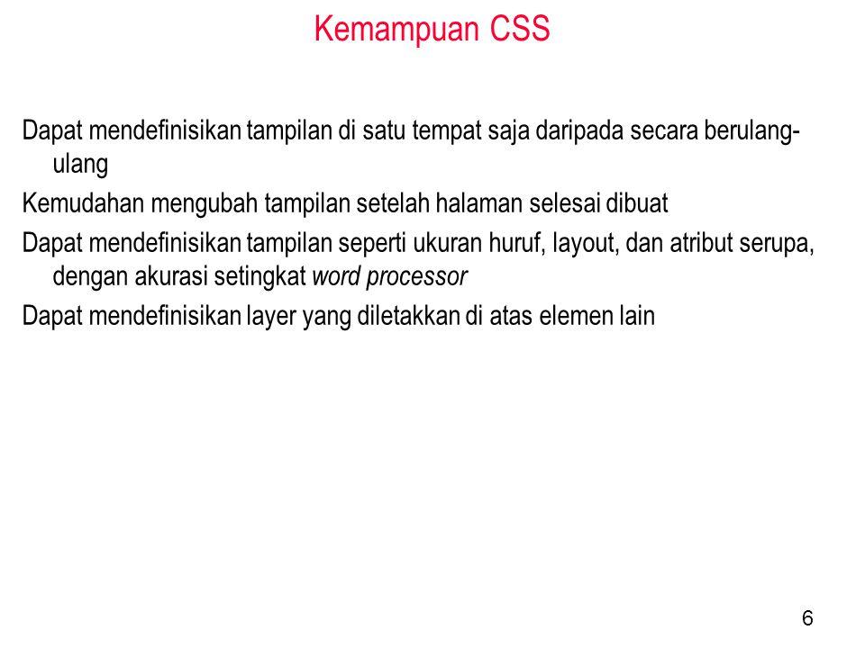 Kemampuan CSS Dapat mendefinisikan tampilan di satu tempat saja daripada secara berulang- ulang Kemudahan mengubah tampilan setelah halaman selesai dibuat Dapat mendefinisikan tampilan seperti ukuran huruf, layout, dan atribut serupa, dengan akurasi setingkat word processor Dapat mendefinisikan layer yang diletakkan di atas elemen lain 6
