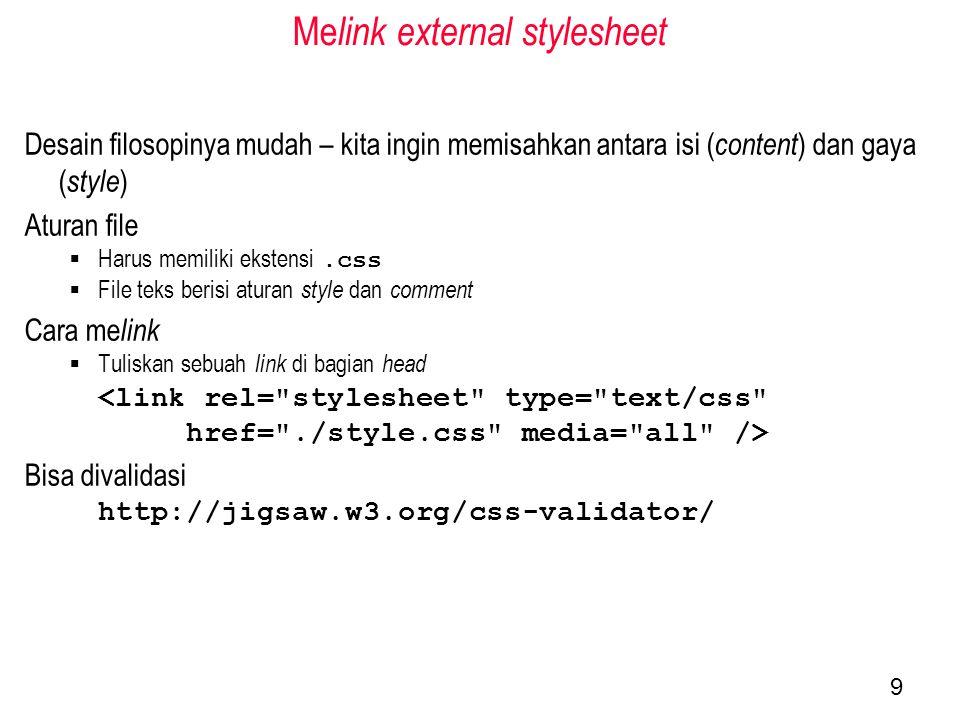 Me link external stylesheet Desain filosopinya mudah – kita ingin memisahkan antara isi ( content ) dan gaya ( style ) Aturan file  Harus memiliki ekstensi.css  File teks berisi aturan style dan comment Cara me link  Tuliskan sebuah link di bagian head <link rel= stylesheet type= text/css href= ./style.css media= all /> Bisa divalidasi http://jigsaw.w3.org/css-validator/ 9