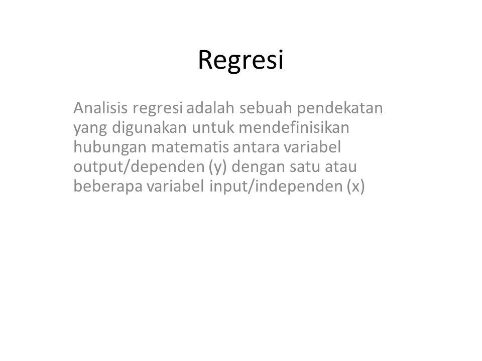 Regresi Analisis regresi adalah sebuah pendekatan yang digunakan untuk mendefinisikan hubungan matematis antara variabel output/dependen (y) dengan satu atau beberapa variabel input/independen (x)