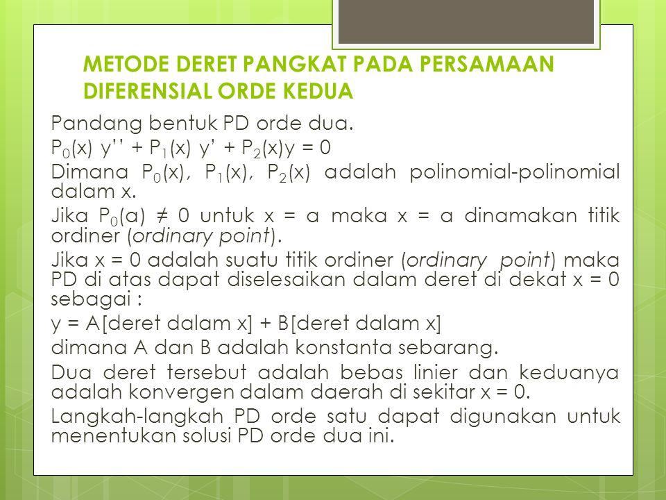 METODE DERET PANGKAT PADA PERSAMAAN DIFERENSIAL ORDE KEDUA Pandang bentuk PD orde dua. P 0 (x) y'' + P 1 (x) y' + P 2 (x)y = 0 Dimana P 0 (x), P 1 (x)