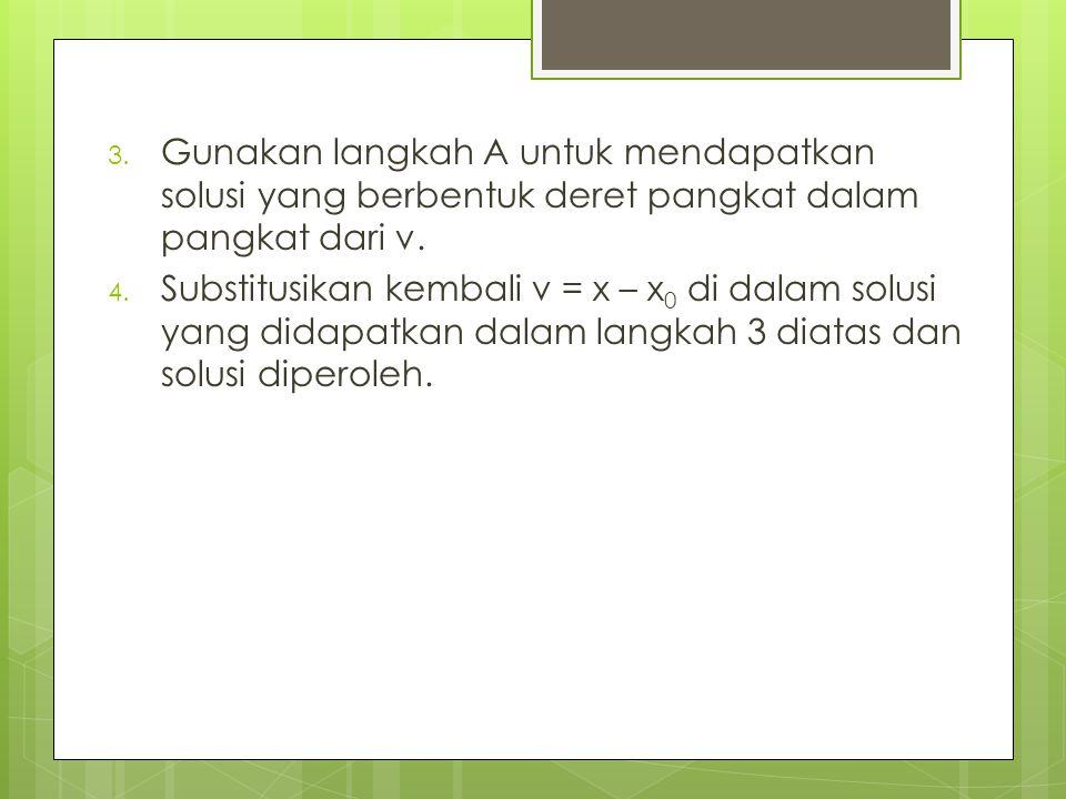 3. Gunakan langkah A untuk mendapatkan solusi yang berbentuk deret pangkat dalam pangkat dari v. 4. Substitusikan kembali v = x – x 0 di dalam solusi