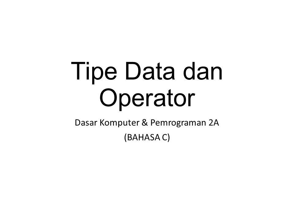 Tipe Data dan Operator Dasar Komputer & Pemrograman 2A (BAHASA C)
